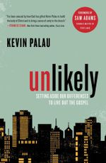 Unlikely : Setting Aside Our Differences to Live Out the Gospel - Kevin Palau