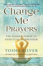Change Me Prayers : The Hidden Power of Spiritual Surrender - Tosha Silver