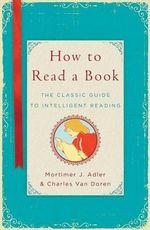 How to Read a Book : The Classic Guide to Intelligent Reading - Mortimer Jerome Adler