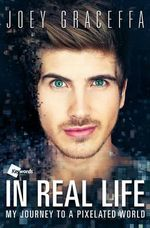 In Real Life : My Journey to a Pixelated World - Joey Graceffa