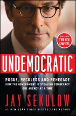 Undemocratic : How Unelected, Unaccountable Bureaucrats Are Stealing Your Liberty and Freedom - Jay Sekulow