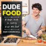 DudeFood : A Guy's Guide to Cooking Kick-Ass Food - Dan Churchill