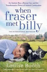 When Fraser Met Billy : An Autistic Boy, a Rescue Cat, and the Transformative Power of Animal Connections - Louise Booth