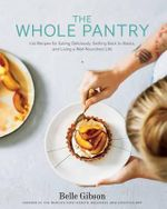 The Whole Pantry : 100 Recipes for Eating Deliciously, Getting Back to Basics, and Living a Well-Nourished Life - Belle Gibson