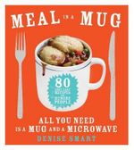 Meal in a Mug : 80 Fast, Easy Recipes for Hungry People All You Need Is a Mug and a Microwave - Denise Smart