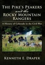 The Pike's Peakers and the Rocky Mountain Rangers : A History of Colorado in the Civil War - Kenneth E. Draper