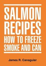 Salmon Recipes How to Freeze Smoke and Can - James R. Canaguier