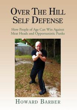 Over the Hill Self Defense : How People of Age Can Win Against Meat Heads and Opportunistic Punks - Howard Barber