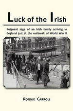 Luck of the Irish : Powerful Saga of an Irish Family Arriving in England Just as World War II Is Declared - Ronnie Carroll