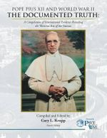 Pope Pius XII and World War II : The Documented Truth: A Compilation of International Evidence Revealing the Wartime Acts of the Vatican - Gary L Krupp