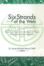 Six Strands of the Web : An In-Depth Study of the Six Stages of Disease in Traditional Chinese Medicine - Dr James Michael Moore