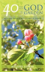 40 Days with God in the Garden : Healing Hearts with Garden Grace - Melody Lowes