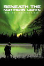 Beneath the Northern Lights : Stories by Jonathan P. Davis - Jonathan P. Davis