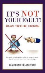 It's Not Your Fault! : Because You're Not Choosing! - Elizabeth Helen Ivory