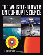 THE WHISTLE-BLOWER ON CORRUPT SCIENCE - P.S.J. (Peet) Schutte