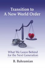 Transition To A New World Order : What We Leave Behind for the Next Generation - B. Bahramian