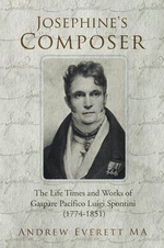Josephine's Composer : The Life Times and Works of Gaspare Pacifico Luigi Spontini (1774-1851) - Andrew Everett Ma