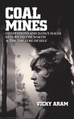 Coal Mines : Confessions and Dance Halls with Return to the North - Vicky Aram
