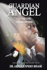 GUARDIAN ANGEL : VOLUME ONE: THE BEGINNING - DR. ARNOLD SPERO BISASE