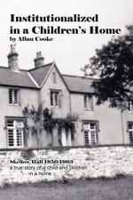 Institutionalized in a Children's Home : Skellow Hall 1950-1963 a true story of a child and children in a home - Allan Cooke