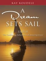 A Dream Sets Sail, Part II : The Continuing Adventures of Amazing Grace - Kay Koudele