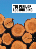 The Peril of Log Building : Raising a Voice for Log Building for Future Generations - Rob Pickett