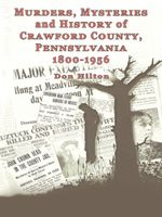 Murders, Mysteries and History of Crawford County, Pennsylvania 1800 - 1956 - Don Hilton