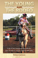 The Young and the Rodeo : A Tale of How Young People Keep Alive the Sport of Rodeo in the Region Called the Arklamiss - Robert Jackson