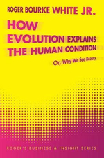 How Evolution Explains the Human Condition : Or, Why We See Beauty - Roger Bourke White Jr
