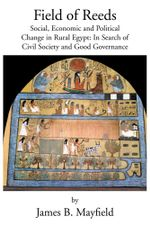 Field of Reeds : Social, Economic and Political Change in Rural Egypt: In Search of Civil Society and Good Governance - James B. Mayfield