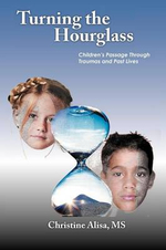 Turning the Hourglass : Children's Passage Through Traumas and Past Lives - Christine Alisa MS