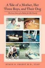 A Tale of a Mother, Her Three Boys, and Their Dog : The Love Story of a Father for His Family - Byron B. Oberst M. D. Faap