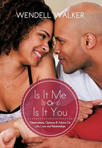 Is It Me or Is It You : Observations, Opinions & Advice on Life, Love and Relationships - Wendell Walker
