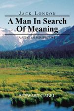 Jack London : A Man In Search Of Meaning: A Jungian Perspective - Stewart Gabel