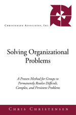 Solving Organizational Problems : A Proven Method for Groups to Permanently Resolve Difficult, Complex, and Persistent Problems - Chris Christensen