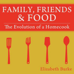 Family, Friends & Food : The Evolution of a Homecook - Elizabeth Burke