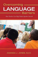 Overcoming Language Barriers : How Teachers Can Help Dialect Speakers Succeed - Amanda J. Jones Ed D.