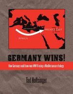 Germany Wins! : How Germany Could Have Won WW II Using a Mediterranean Strategy. - Tad Holtsinger
