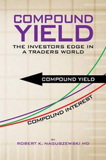 Compound Yield : The Investors Edge in a Traders World - Robert K. Naguszewski MD