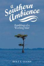 A Southern Ambience : Ramblings of a 'Working Man' - Holt E. Glenn
