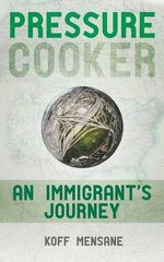 Pressure Cooker : An Immigrant's Journey - Koff Mensane