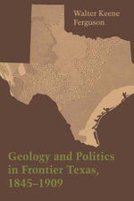 Geology and Politics in Frontier Texas, 1845-1909 - Walter Keene Ferguson