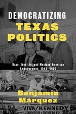 Democratizing Texas Politics : Race, Identity, and Mexican American Empowerment, 1945-2002 - Benjamin Marquez