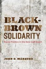 Black-Brown Solidarity : Racial Politics in the New Gulf South - John D Marquez