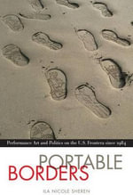 Portable Borders : Performance Art and Politics on the U.S. Frontera Since 1984 - Ila N Sheren