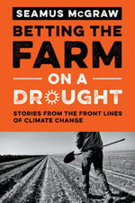 Betting the Farm on a Drought : Stories from the Front Lines of Climate Change - Seamus McGraw