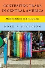 Contesting Trade in Central America : Market Reform and Resistance - Rose J Spalding
