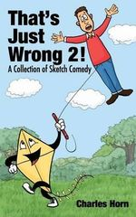 That's Just Wrong 2! (a Collection of Sketch Comedy) - Charles Horn