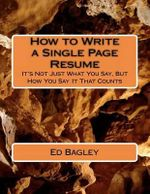 How to Write a Single Page Resume : It's Not Just What You Say, But How You Say It That Counts - Ed Bagley