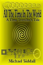 All the Time in the World : A Time Traveller's Tale - Michael Siddall